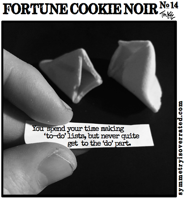 Fortune Cookie Noir #14 You spend your time making to-do lists, but never quite get to the do part