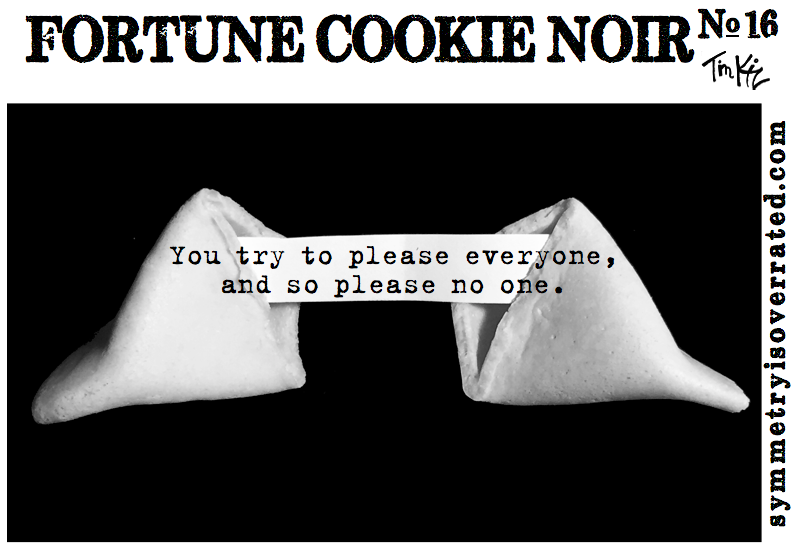 Fortune Cookie Noir #16 You try to please everyone and so please no one