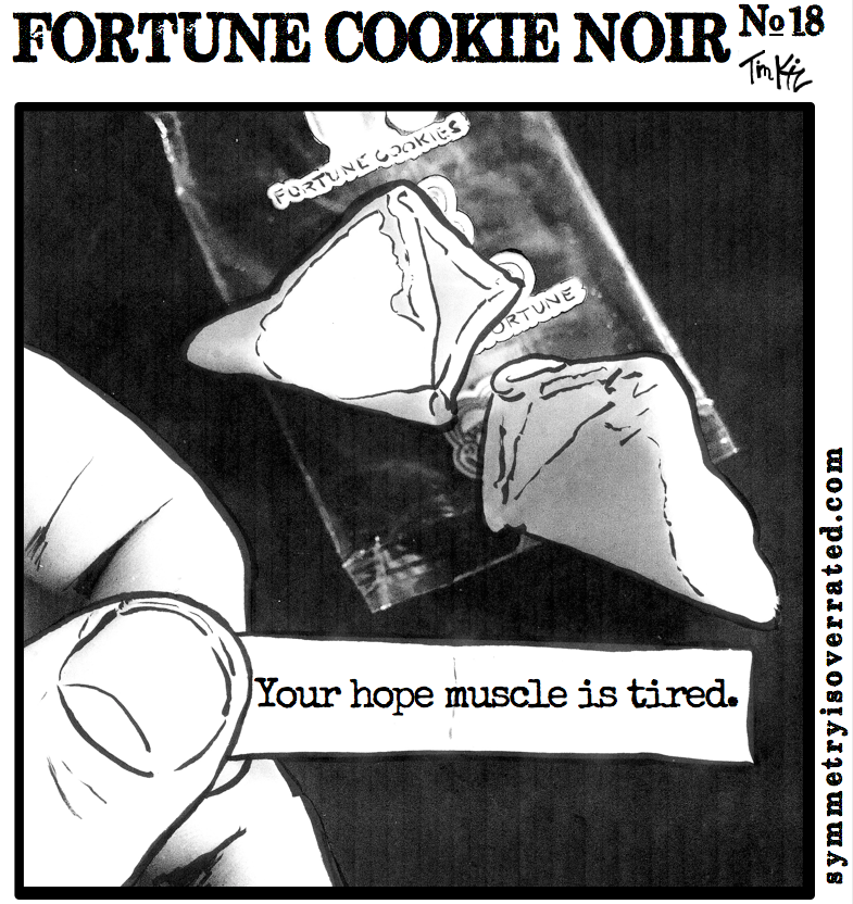 Fortune Cookie Noir #18: Your hope muscle is tired